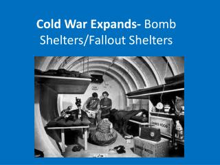 Cold War Expands-  Bomb Shelters/Fallout Shelters