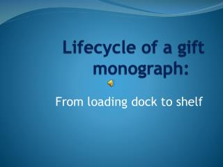 Lifecycle of a gift monograph: