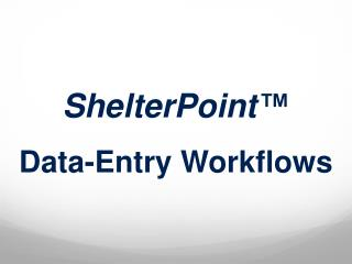 ShelterPoint ™ Data-Entry Workflows