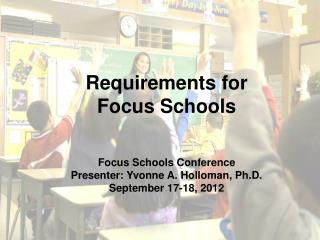 Requirements for  Focus Schools Focus Schools Conference Presenter: Yvonne A. Holloman, Ph.D.