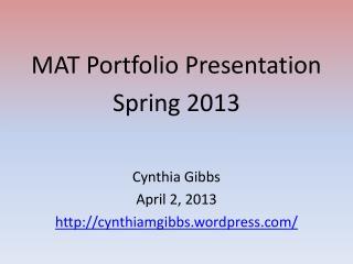 MAT Portfolio Presentation Spring 2013 Cynthia Gibbs April 2, 2013