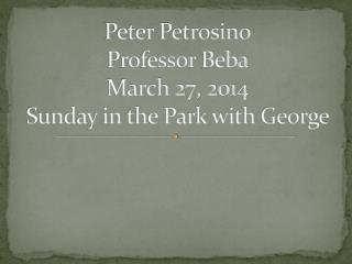Peter Petrosino Professor  Beba March 27, 2014 Sunday in the Park with George