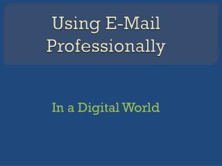Using E-Mail Professionally