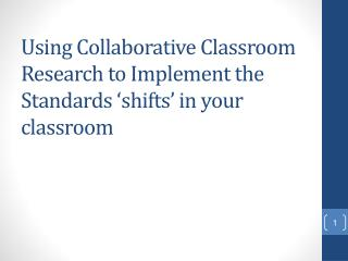 U sing Collaborative Classroom Research to Implement the Standards 'shifts' in your classroom