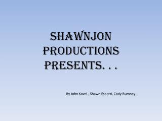ShawnJon  Productions presents. . .