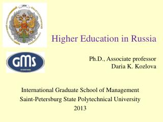 Higher Education in Russia Ph.D . ,  A ssociate professor  Daria  K.  Kozlova