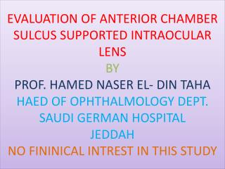 EVALUATION OF ANTERIOR CHAMBER SULCUS SUPPORTED INTRAOCULAR LENS BY  PROF. HAMED NASER EL- DIN TAHA HAED OF OPHTHALMOLOG