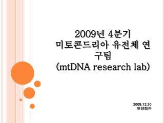 2009 년  4 분기 미토콘드리아  유전체 연구팀 ( mtDNA  research lab)