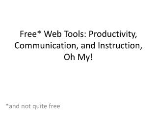 Free* Web Tools: Productivity, Communication, and Instruction, Oh My!