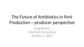 The Future of Antibiotics in Pork Production � producer perspective