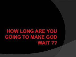 How Long Are You Going To Make God Wait ??