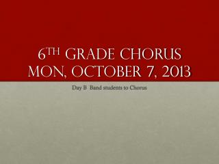 6 th  Grade Chorus Mon, October 7, 2013