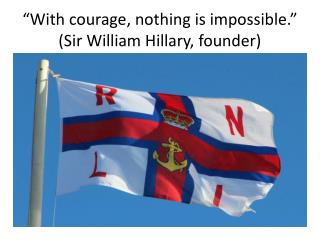 """With courage, nothing is impossible.""  (Sir William Hillary, founder)"