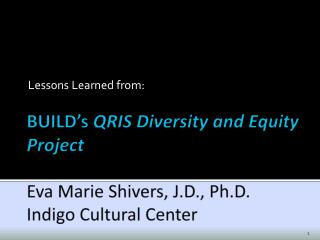 BUILD's  QRIS Diversity and Equity Project Eva Marie Shivers, J.D., Ph.D. Indigo Cultural Center