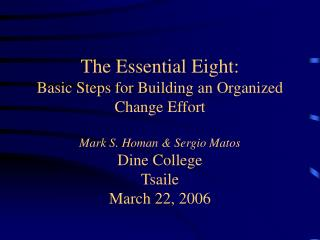 The Essential Eight: Basic Steps for Building an Organized Change Effort  Mark S. Homan  Sergio Matos Dine College Tsail