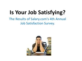 Is Your Job Satisfying ? The  Results of  Salary's  4th Annual Job Satisfaction Survey.