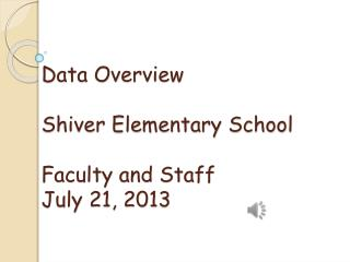 Data Overview Shiver Elementary School Faculty and Staff July 21, 2013