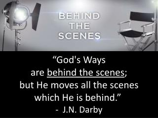 """God's Ways  are  behind the scenes ;  but He moves all the scenes  which He is behind."""