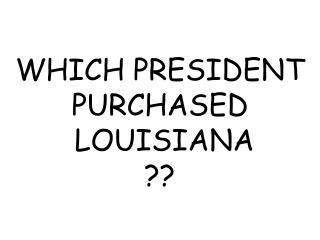 WHICH PRESIDENT PURCHASED  LOUISIANA ??