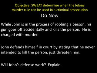Objective : SWBAT determine when the felony murder rule can be used in a criminal prosecution