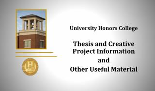 University Honors College Thesis and  Creative  Project Information a nd Other Useful Material