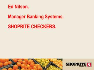 Ed Nilson.  Manager Banking Systems.  SHOPRITE CHECKERS.
