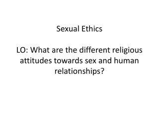 Sexual Ethics LO: What are the different religious attitudes towards sex and human relationships?