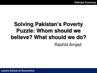 Solving Pakistan's Poverty Puzzle: Whom should we believe? What should we do?