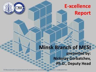 E- xcellence Report Minsk Branch of MESI presented by: Nickolay Gorbatchev ,  Ph.D., Deputy Head