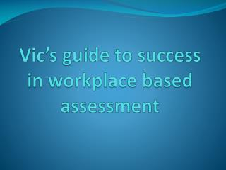Vic�s guide to success in workplace based assessment