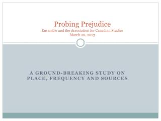 Probing Prejudice Ensemble  and the Association for Canadian Studies March 20, 2013