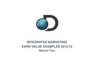 INTEGRATED MARKETING EARN VALUE EXAMPLES 2012/13 Melanie Tsao