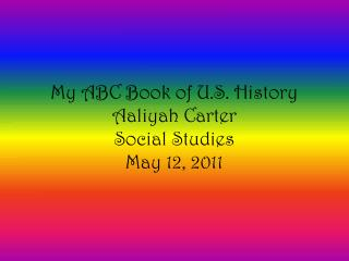 My ABC Book of U.S. History Aaliyah Carter  Social Studies May 12, 2011