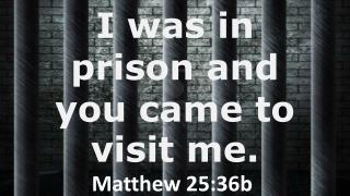 I was in prison and you came to visit me.