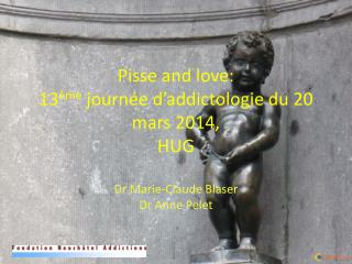 Pisse and love:  13 ème  journée d' addictologie  du 20 mars 2014,  HUG