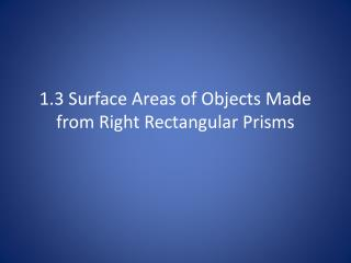 1.3 Surface Areas of Objects Made from Right Rectangular Prisms