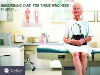REDESIGNING CARE  FOR THOSE WHO NEED IT MOST…