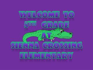 Welcome  to  5 th    Grade at  Sienna  Crossing Elementary