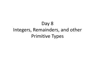 Day  8 Integers , Remainders, and other Primitive Types