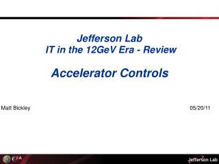 Jefferson Lab IT in the 12GeV Era -  Review Accelerator Controls Matt  Bickley 05/20/11