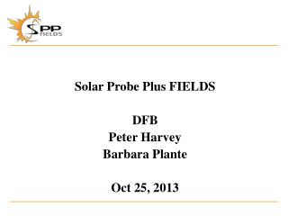 Solar Probe Plus FIELDS DFB Peter Harvey Barbara  Plante Oct 25, 2013