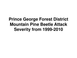 Prince George Forest District Mountain Pine Beetle Attack Severity from 1999-2010