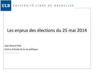 Les enjeux des élections du 25 mai 2014 Jean-Benoit Pilet Centre d'étude de la vie politique