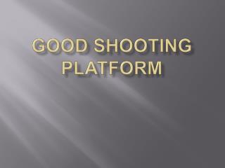 GOOD SHOOTING PLATFORM