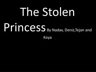 The Stolen Princess  By  Nadav ,  Deniz,Tejan and  Koya