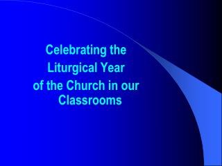 Celebrating the  Liturgical Year  of the Church in our Classrooms