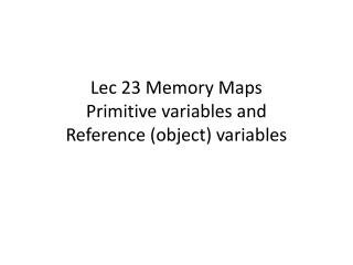 Lec 23 Memory Maps Primitive variables  and  Reference  (object) variables
