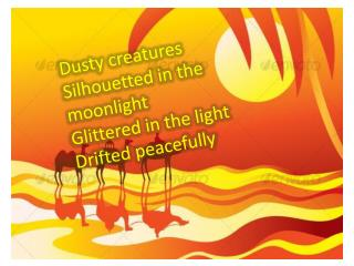 Dusty creatures Silhouetted in the moonlight Glittered in the light Drifted peacefully