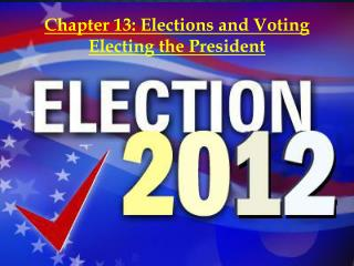 Chapter 13: Elections and Voting Electing  the President