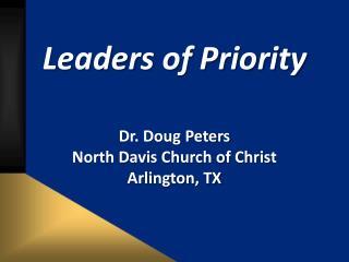 Leaders of Priority Dr. Doug Peters North  Davis Church of Christ Arlington, TX